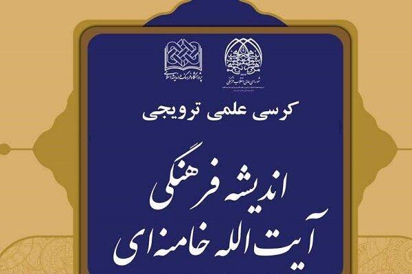 کرسی علمی ترویجی اندیشه فرهنگی آیتالله خامنهای برگزار میشود