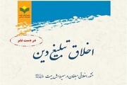کتاب «اخلاق تبلیغ دین؛ منشور اخلاقی مبلّغان در سیره اهل بیت» منتشر می شود