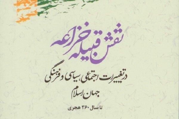 کتاب «نقش قبیله خزاعه در تغییرات اجتماعی، سیاسی و فرهنگی جهان اسلام» منتشر شد