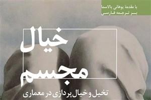 ترجمه کتاب «خیال مجسم، تخیل و خیالپردازی در معماری» توسط عضو هیات علمی دانشگاه آزاد اسلامی