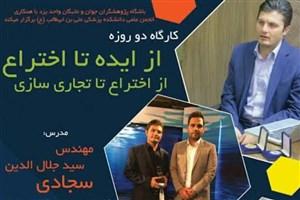 برگزاری کارگاه ایده تا اختراع و از اختراع تا تجاری سازی در دانشگاه آزاد اسلامی واحد یزد