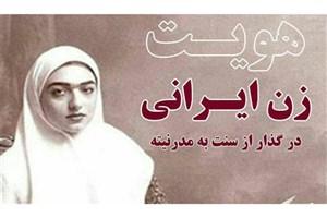 هویت زن ایرانی درگذار از سنت به مدرنیته بررسی می شود