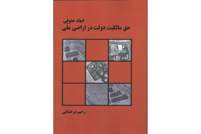 انتشار کتاب «ابعاد حقوقی حق مالکیت دولت در اراضی ملی»