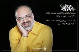 محمد اصفهانی در اختتامیه هفته هنر انقلاب اسلامی اجرا می کند